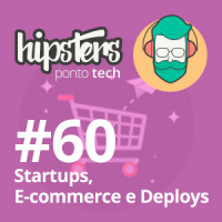 Startups, Ecommerce e Deploys – Hipsters #60