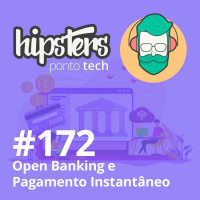 Open Banking e Pagamento Instantâneo – Hipsters #172