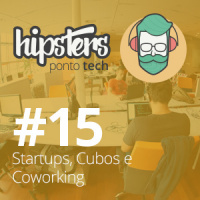 Startups, Cubos e Coworking – Hipsters #15