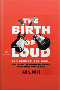 The Birth Of Loud: Leo Fender, Les Paul, And The Guitar-pioneering Rivalry That Shaped Rock n Roll