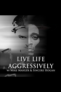 Live Life Aggressively Podcast W/mike Mahler  Sincere Hogan
