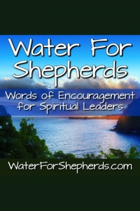 Water For Shepherds | Words Of Encouragement For Spiritual Leaders
