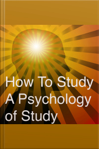 How To Study A Psychology Of Study: Being A Manual For The Use Of Students And Teachers
