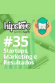 Startups, Marketing e Resultados – Hipsters #35