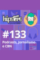 Podcasts, Jornalismo e CBN – Hipsters #133