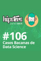 Casos bacanas de Data Science – Hipsters #106