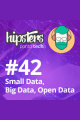 Small Data, Big Data, Open Data – Hipsters #42