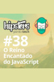 O Reino encantado do JavaScript – Hipsters #38