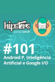 Android P, Inteligência Artificial e Google I/O – Hipsters #101