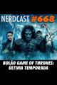 NerdCast 668 - Bolão Game of Thrones: Última Temporada