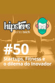 Startups, fitness e o dilema do inovador – Hipsters #50