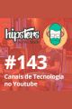 Canais de Tecnologia no Youtube – Hipsters #143