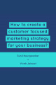 How to create a customer focused marketing strategy for your business?