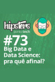 Big Data e Data Science: pra quê afinal? – Hipsters #73