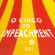 AntiCast 231 – O Circo do Impeachment