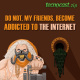 .Zip 001 – Do not, my friends, become addicted to the internet