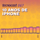 067 – 10 anos de iPhone