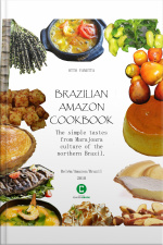 Brazilian Amazon Cookbook: The Simple Tastes From Marajoara Culture Of The Northern Brazil